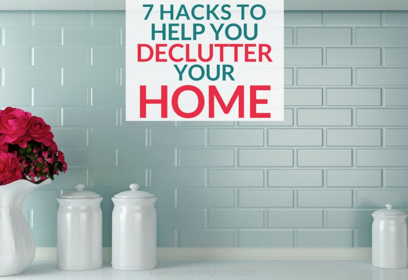 7 Hacks to Help You Declutter Your Home